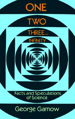 One Two Three . . . Infinity: Facts and Speculations of Science (Dover Books on Mathematics), George Gamow