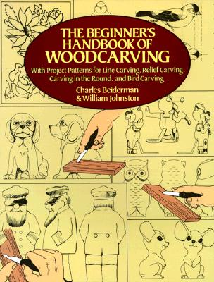 The Beginner's Handbook of Woodcarving: With Project Patterns for Line Carving, Relief Carving, Carving in the Round, and Bird Carving, Johnston, William; Beiderman, Charles