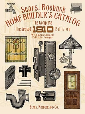 Sears, Roebuck Home Builder's Catalog: The Complete Illustrated 1910 Edition, Sears  Roebuck and Co.