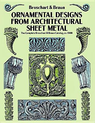 Ornamental Designs from Architectural Sheet Metal: The Complete Broschart & Braun Catalog, ca. 1900 (Dover Pictorial Archive), Broschart, Jacob; Braun, Wm. A.