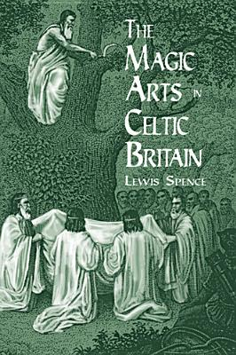 The Magic Arts in Celtic Britain (Dover Occult), Lewis Spence