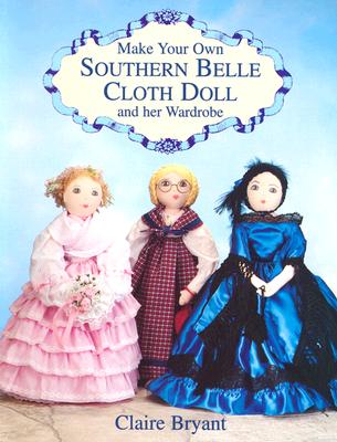 Make Your Own Southern Belle Cloth Doll and Her Wardrobe, Bryant, Claire