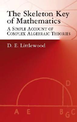The Skeleton Key of Mathematics: A Simple Account of Complex Algebraic Theories (Dover Books on Mathematics), Littlewood, D. E.; Mathematics