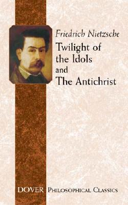 Twilight of the Idols and The Antichrist (Dover Philosophical Classics), Friedrich Nietzsche