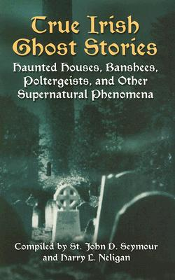 Image for True Irish Ghost Stories: Haunted Houses, Banshees, Poltergeists, and Other Supernatural Phenomena (Celtic, Irish)