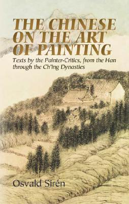 The Chinese on the Art of Painting: Texts by the Painter-Critics, from the Han through the Ch'ing Dynasties (Dover Fine Art, History of Art), Sirén, Osvald