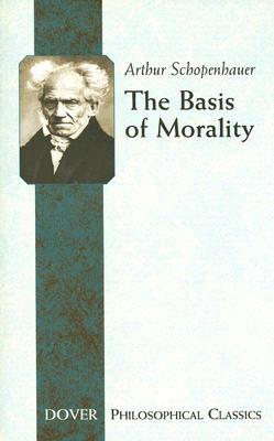 The Basis of Morality (Dover Philosophical Classics), Arthur Schopenhauer