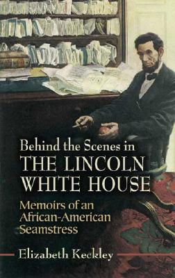 Image for Behind the Scenes in the Lincoln White House: Memoirs of an African-American Seamstress (Civil War)