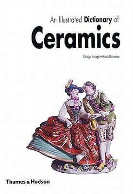 An Illustrated Dictionary of Ceramics: Defining 3,054 Terms Relating to Wares, Materials, Processes, Styles, Patterns, and Shapes from Antiquity to the Present Day, Savage, George; Newman, Harold