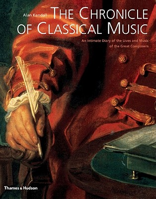 The Chronicle of Classical Music; An Intimate Diary of the Lives and Music of Great Composers, Kendall, Alan