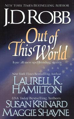 Out of this World, J. D. ROBB, LAURELL K. HAMILTON, SUSAN KRINARD, MAGGIE SHAYNE