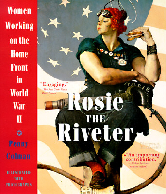 Rosie the Riveter: Women Working on the Home Front in World War II, Colman, Penny