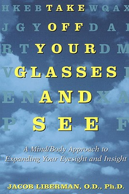 Take Off Your Glasses and See: A Mind/Body Approach to Expanding Your Eyesight and Insight, Liberman, Jacob