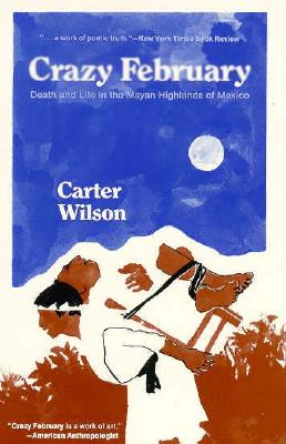 Crazy February: Death and Life in the Mayan Highlands of Mexico, Wilson,Carter