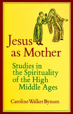 Jesus as Mother: Studies in the Spirituality of the High Middle Ages (Center for Medieval and Renaissance Studies, UCLA), Bynum, Caroline Walker