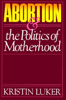 Abortion & the Politics of Motherhood, Luker, Kristin