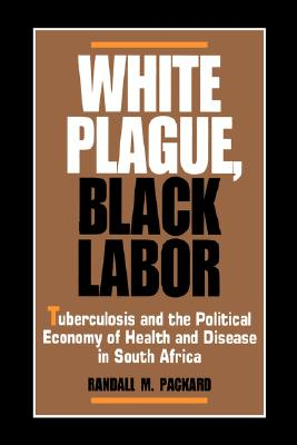 Image for White Plague, Black Labor: Tuberculosis and the Political Economy of Health and Disease in South Africa (Comparative Studies of Health Systems and Medical Care)