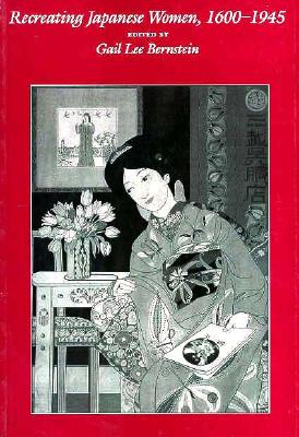 Recreating Japanese Women, 1600-1945, Bernstein, Gail Lee