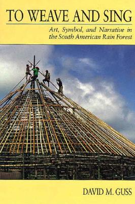 To Weave and Sing: Art, Symbol, and Narrative in the South American Rainforest, Guss, David M.