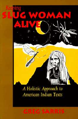 KEEPING SLUG WOMAN ALIVE: A Holistic Approach to American Indian Texts, Sarris, Greg