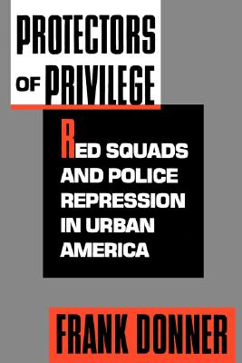 Protectors of Privilege: Red Squads and Police Repression in Urban America, Donner, Frank