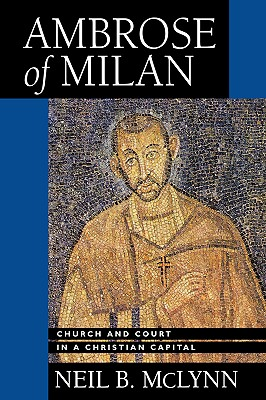 Ambrose of Milan: Church and Court in a Christian Capital, Neil B. McLynn