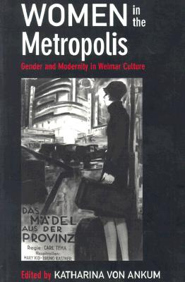 Image for Women in the Metropolis: Gender and Modernity in Weimar Culture (Weimar and Now: German Cultural Criticism)