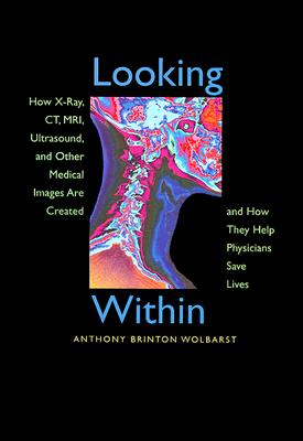 Image for Looking Within: How X-Ray, CT, MRI, Ultrasound, and Other Medical Images Are Created, and How They Help Physicians Save Lives