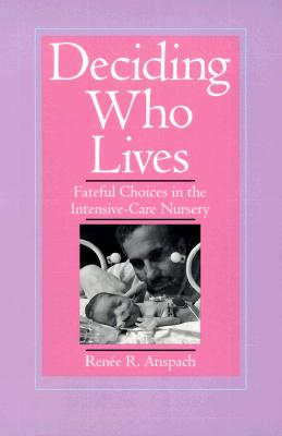 Deciding Who Lives: Fateful Choices in the Intensive-Care Nursery, Anspach, Renee R.