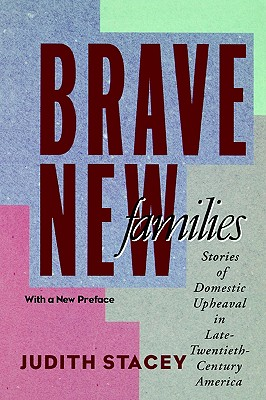 Brave New Families: Stories of Domestic Upheaval in Late-Twentieth-Century America, Stacey, Judith