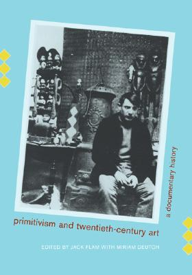 Primitivism & Twentieth-century art a documentary history, Flam, Jack Deutch, Miriam Edited by