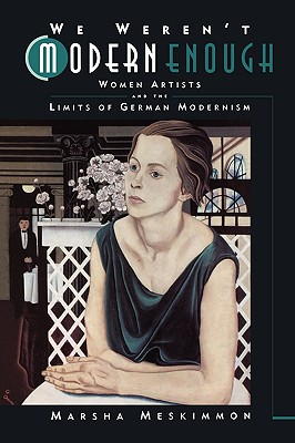 We Weren't Modern Enough: Women Artists and the Limits of German Modernism (Weimar and Now: German Cultural Criticism, No. 25), Meskimmon, Marsha