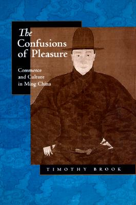 The Confusions of Pleasure: Commerce and Culture in Ming China, Brook, Timothy