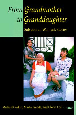 From Grandmother to Granddaughter: Salvadoran Women's Stories, Gorkin, Michael; Pineda, Marta; Leal, Gloria