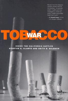 Tobacco War: Inside the California Battles, Glantz, Stanton A.; Balbach, Edith D.