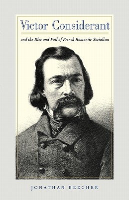 Victor Considerant and the Rise and Fall of French Romantic Socialism, Beecher, Jonathan