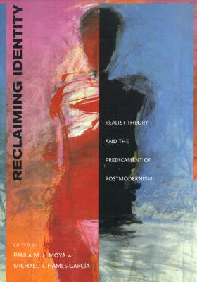Reclaiming Identity: Realist Theory and the Predicament of Postmodernism, Moya, Paula M. L.; Hames-Garcia, Michael Roy