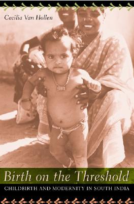 Birth on the Threshold: Childbirth and Modernity in South India, Van Hollen, Cecilia