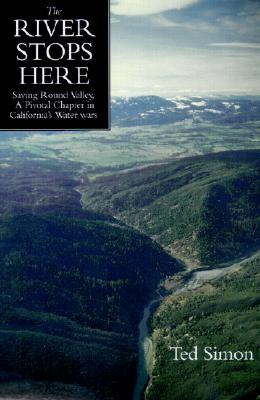 The River Stops Here: Saving Round Valley, A Pivotal Chapter in California's Water Wars, Simon, Ted