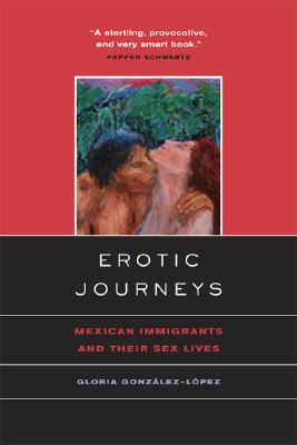 Erotic Journeys: Mexican Immigrants and Their Sex Lives, Gonzalez-Lopez, Gloria