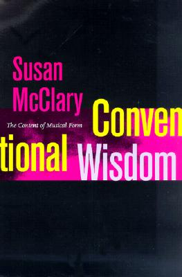 Conventional Wisdom: The Content of Musical Form (Ernest Bloch Lectures), McClary, Susan
