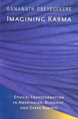 Imagining Karma: Ethical Transformation in Amerindian, Buddhist, and Greek Rebirth, Obeyesekere, Gananath
