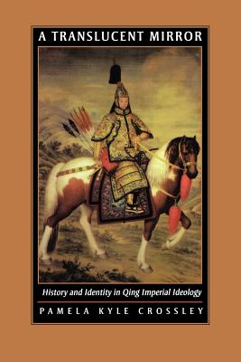 A Translucent Mirror: History and Identity in Qing Imperial Ideology, Crossley, Pamela Kyle