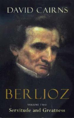 Berlioz: Volume Two: Servitude and Greatness, 1832-1869, Cairns, David