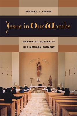 Image for Jesus in Our Wombs: Embodying Modernity in a Mexican Convent (Ethnographic Studies in Subjectivity)