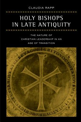 Image for Holy Bishops in Late Antiquity: The Nature of Christian Leadership in an Age of Transition