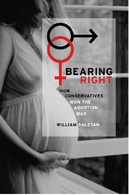 Bearing Right: How Conservatives Won the Abortion War, Saletan, William