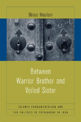 Image for Between Warrior Brother and Veiled Sister: Islamic Fundamentalism and the Politics of Patriarchy in Iran