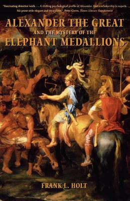 Alexander the Great and the Mystery of the Elephant Medallions (Hellenistic Culture and Society), Holt, Frank L.