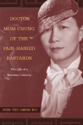 Doctor Mom Chung of the Fair-Haired Bastards: The Life of a Wartime Celebrity, Judy Tzu-Chun Wu